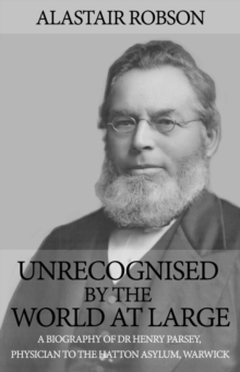 Unrecognised by the World at Large : A Biography of Dr Henry Parsey, Physician to the Hatton Asylum, Warwick, Hardback Book