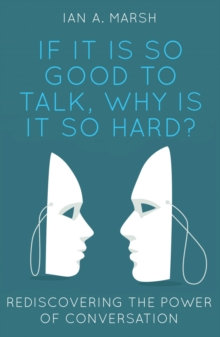 If it is so Good to Talk, Why is it so Hard? : Rediscovering the Power of Conversation, Paperback Book