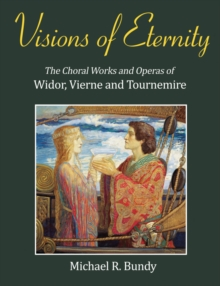 Visions of Eternity : The Choral Works and Operas of Widor, Vierne and Tournemire, Hardback Book