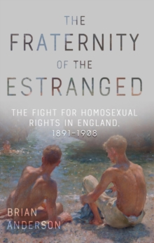 The Fraternity of the Estranged : The Fight for Homosexual Rights in England, 1891-1908, Hardback Book