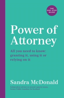 Power of Attorney:  The One-Stop Guide : All you need to know: granting it, using it or relying on it, Paperback / softback Book