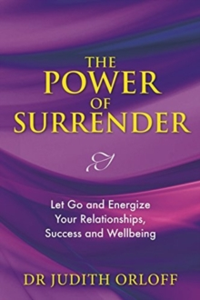 The Power of Surrender : Let Go and Energize Your Relationships, Success and Wellbeing, Paperback Book
