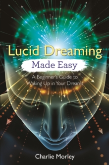 Lucid Dreaming Made Easy : A Beginner's Guide to Waking Up in Your Dreams, Paperback / softback Book