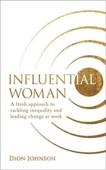Influential Woman : A Fresh Approach to Tackling Inequality and Leading Change at Work, Paperback / softback Book