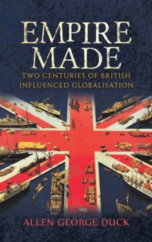 Empire Made: Two Centuries of British Influenced Globalisation, Paperback / softback Book