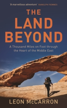 The Land Beyond : A Thousand Miles on Foot Through the Heart of the Middle East, Hardback Book