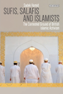 Sufis, Salafis and Islamists : The Contested Ground of British Islamic Activism, Paperback / softback Book