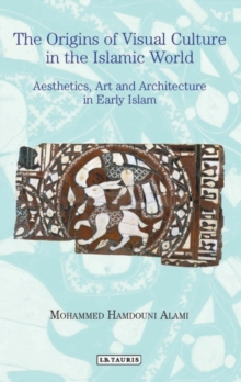 The Origins of Visual Culture in the Islamic World : Aesthetics, Art and Architecture in Early Islam, Paperback / softback Book