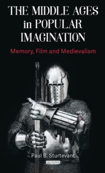 The Middle Ages in Popular Imagination : Memory, Film and Medievalism, Hardback Book