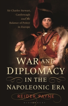War and Diplomacy in the Napoleonic Era : Sir Charles Stewart, Castlereagh and the Balance of Power in Europe, Hardback Book