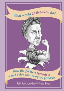 What Would de Beauvoir Do : How the greatest feminists would solve your everyday problems, Paperback / softback Book