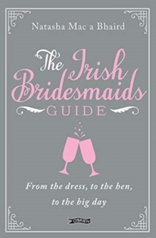 The Irish Bridesmaid's Guide : From the dress to the hen to the big day, Hardback Book