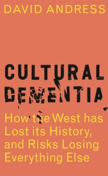 Cultural Dementia : How the West has Lost its History, and Risks Losing Everything Else, Hardback Book