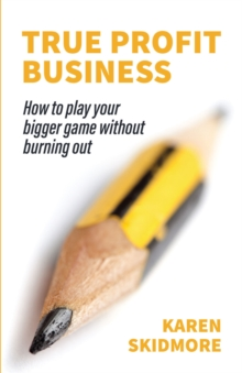 True Profit Business : How to play your bigger game without burning out, Paperback / softback Book