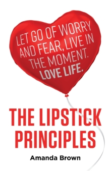 The LIPSTICK Principles : Let go of worry and fear, live in the moment, love life, Paperback / softback Book