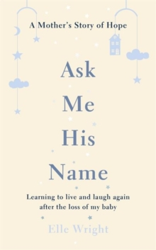 Ask Me His Name : Learning to live and laugh again after the loss of my baby, Hardback Book