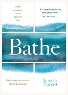 Bathe : The Art of Finding Rest, Relaxation and Rejuvenation in a Busy World, Hardback Book