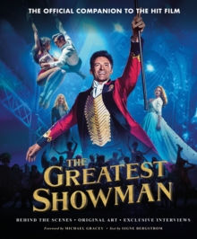The Greatest Showman - The Official Companion to the Hit Film : Behind the Scenes. Original Art. Exclusive Interviews., Hardback Book