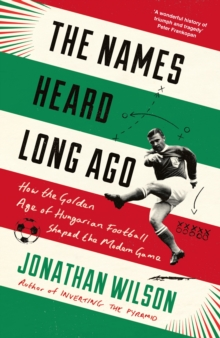 The Names Heard Long Ago : Shortlisted for Football Book of the Year, Sports Book Awards, Paperback / softback Book
