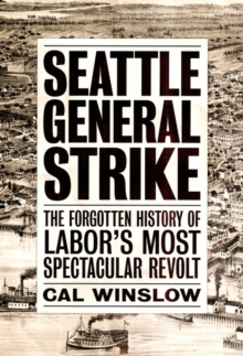 Seattle General Strike : The Forgotten History of Labor's Most Spectacular Revolt, Paperback / softback Book