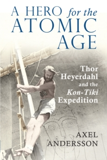 "A Hero for the Atomic Age : Thor Heyerdahl and the ""Kon-Tiki"" Expedition, Paperback / softback Book"