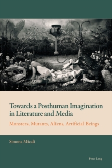 Towards a Posthuman Imagination in Literature and Media : Monsters, Mutants, Aliens, Artificial Beings, Paperback / softback Book