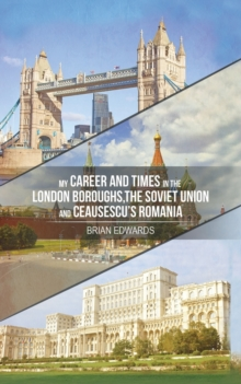 My Career and Times in the London Boroughs, the Soviet Union and Ceausescu's Romania, Paperback / softback Book