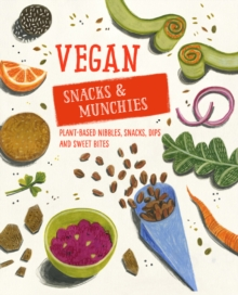 Vegan Snacks & Munchies : Plant-Based Nibbles, Snacks, Dips and Sweet Bites, Hardback Book