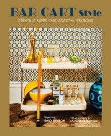 Bar Cart Style : Creating Super-Chic Cocktail Stations, Hardback Book