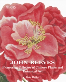 John Reeves : Pioneering Collector of Chinese Plants and Botanical Art, Hardback Book