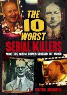 The 10 Worst Serial Killers : Monsters whose crimes shocked the world, Paperback / softback Book