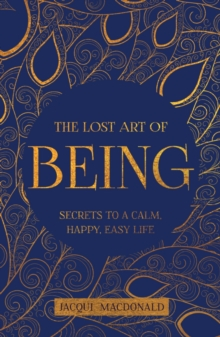 The Lost Art of Being : Secrets to a Calm, Happy, Easy Life, Paperback / softback Book