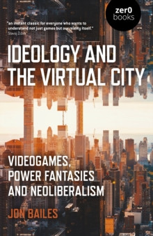 Ideology and the Virtual City : Videogames, Power Fantasies and Neoliberalism, Paperback / softback Book