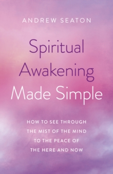 Spiritual Awakening Made Simple : How to See Through the Mist of the Mind to the Peace of the Here and Now, Paperback / softback Book