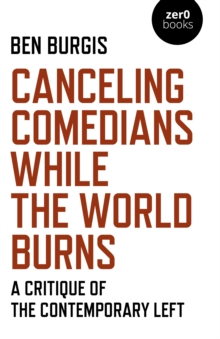Canceling Comedians While the World Burns - A Critique of the Contemporary Left, Paperback / softback Book