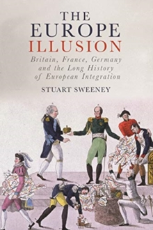 The Europe Illusion : Britain, France, Germany and the Long History of European Integration, Hardback Book