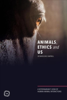 Animals, Ethics and Us : A Veterinary's View of Human-Animal Interactions, Paperback / softback Book