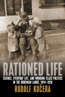 Rationed Life : Science, Everyday Life, and Working-Class Politics in the Bohemian Lands, 1914-1918, Paperback / softback Book