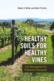 Healthy Soils for Healthy Vines : Soil Management for Productive Vineyards, Hardback Book