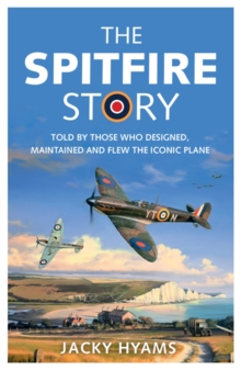 The Spitfire Story : Told By Those Who Designed, Maintained and Flew the Iconic Plane, Paperback / softback Book