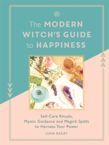 The Modern Witch's Guide to Happiness : Self-care rituals, mystic guidance and magick spells to harness your power, Hardback Book