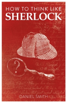 How to Think Like Sherlock : Improve Your Powers of Observation, Memory and Deduction, Paperback / softback Book