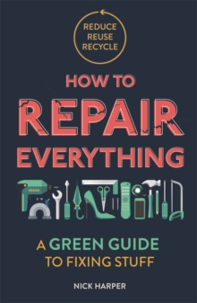 How to Repair Everything : A Green Guide to Fixing Stuff, Paperback / softback Book