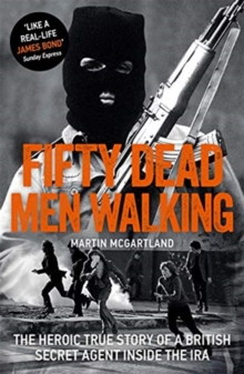 Fifty Dead Men Walking : The Heroic True Story Of A British Agent Inside The IRA, Paperback / softback Book