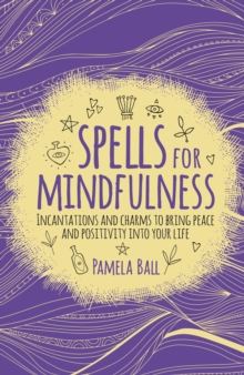Spells for Mindfulness : Incantations and Charms to Bring Peace and Positivity into Your Life, Paperback / softback Book