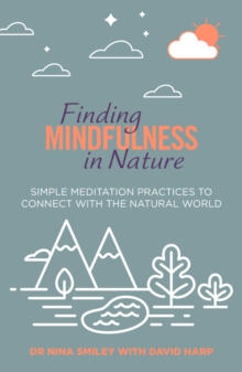 Finding Mindfulness in Nature : Simple Meditation Practices to Help Connect with the Natural World, Paperback / softback Book