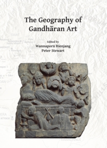 The Geography of Gandharan Art : Proceedings of the Second International Workshop of the Gandhara Connections Project, University of Oxford, 22nd-23rd March, 2018, Paperback / softback Book