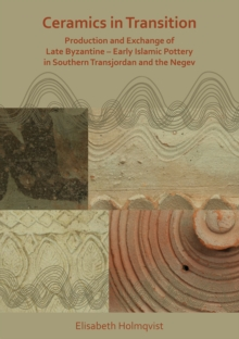 Ceramics in Transition: Production and Exchange of Late Byzantine-Early Islamic Pottery in Southern Transjordan and the Negev, Paperback / softback Book