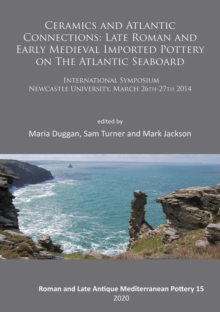 Ceramics and Atlantic Connections: Late Roman and Early Medieval Imported Pottery on the Atlantic Seaboard : Proceedings of an International Symposium at Newcastle University, March 2014, Paperback / softback Book