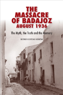 The Massacre of Badajoz August 1936 : The Myth, the Truth and the Memory, Hardback Book